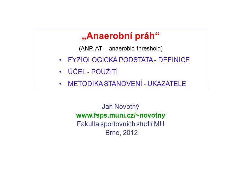 """Jan Novotný www.fsps.muni.cz/~novotny Fakulta sportovních studií MU Brno, 2012 """"Anaerobní práh"""" (ANP, AT – anaerobic threshold) FYZIOLOGICKÁ PODSTATA"""