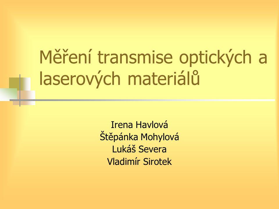 Měření transmise optických a laserových materiálů Irena Havlová Štěpánka Mohylová Lukáš Severa Vladimír Sirotek