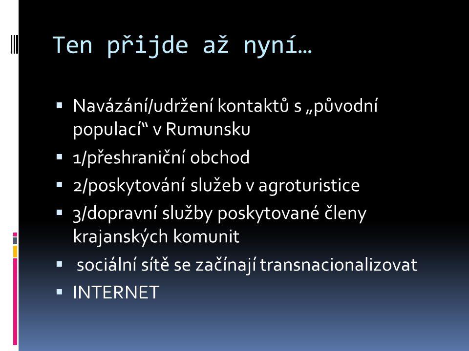 """Ten přijde až nyní…  Navázání/udržení kontaktů s """"původní populací v Rumunsku  1/přeshraniční obchod  2/poskytování služeb v agroturistice  3/dopravní služby poskytované členy krajanských komunit  sociální sítě se začínají transnacionalizovat  INTERNET"""
