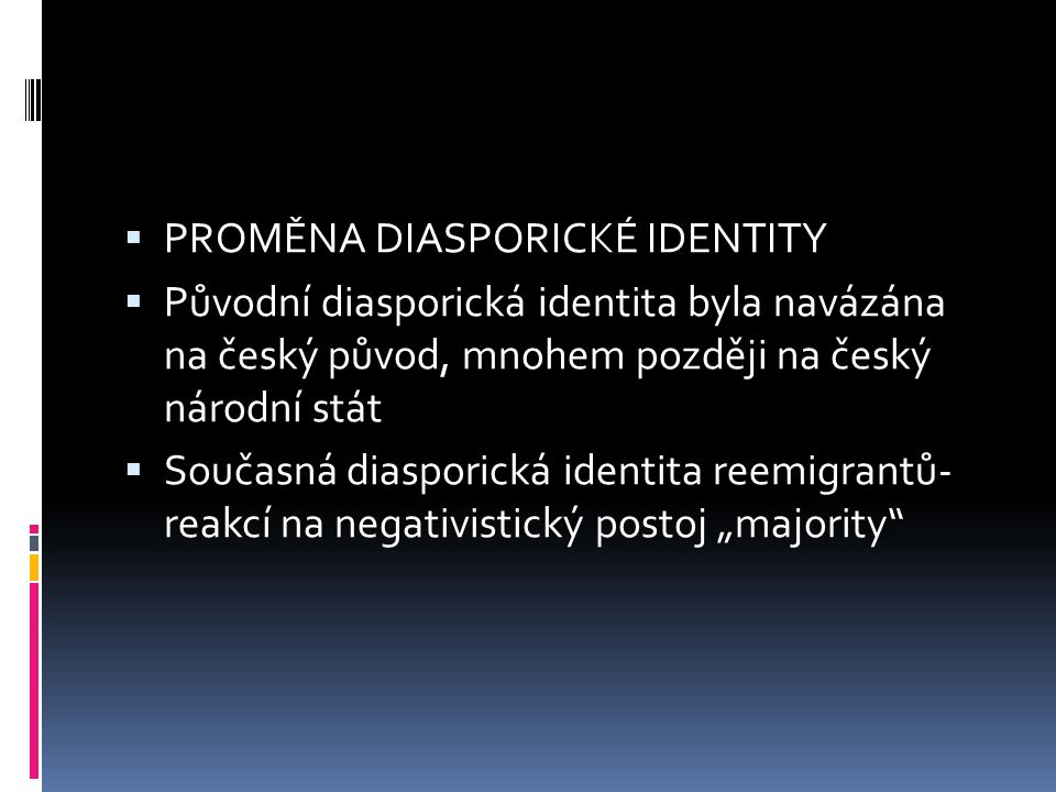 """ PROMĚNA DIASPORICKÉ IDENTITY  Původní diasporická identita byla navázána na český původ, mnohem později na český národní stát  Současná diasporická identita reemigrantů- reakcí na negativistický postoj """"majority"""