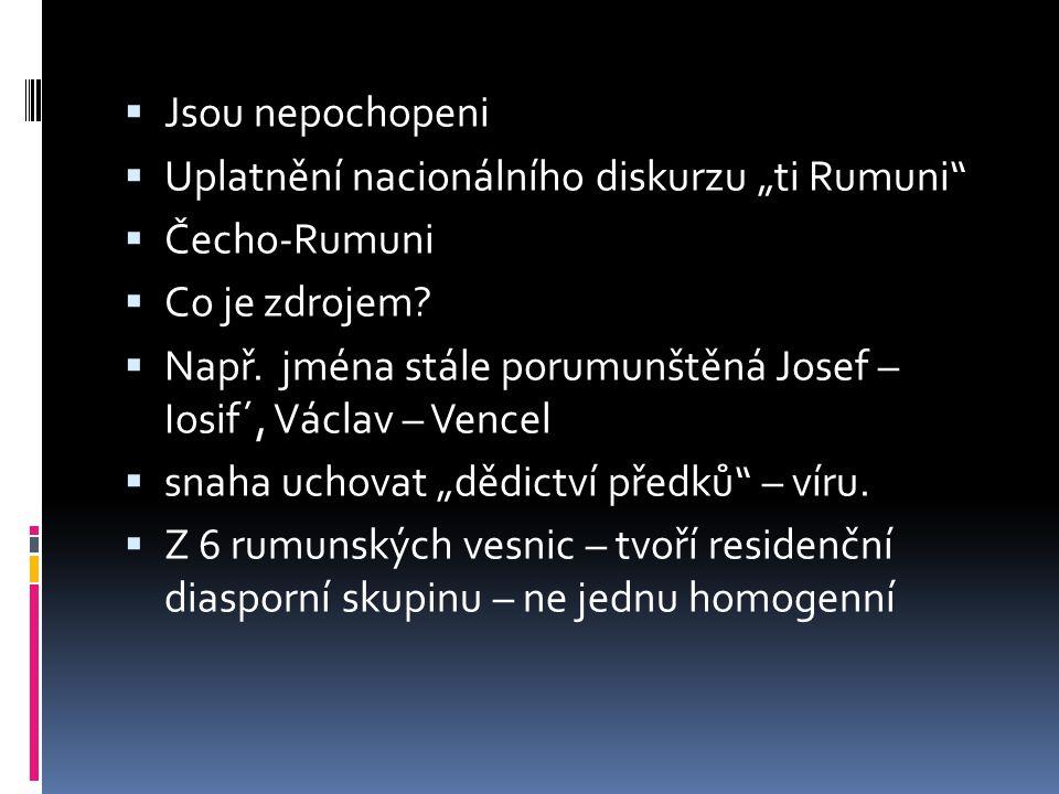 """ Jsou nepochopeni  Uplatnění nacionálního diskurzu """"ti Rumuni""""  Čecho-Rumuni  Co je zdrojem?  Např. jména stále porumunštěná Josef – Iosif´, Václ"""