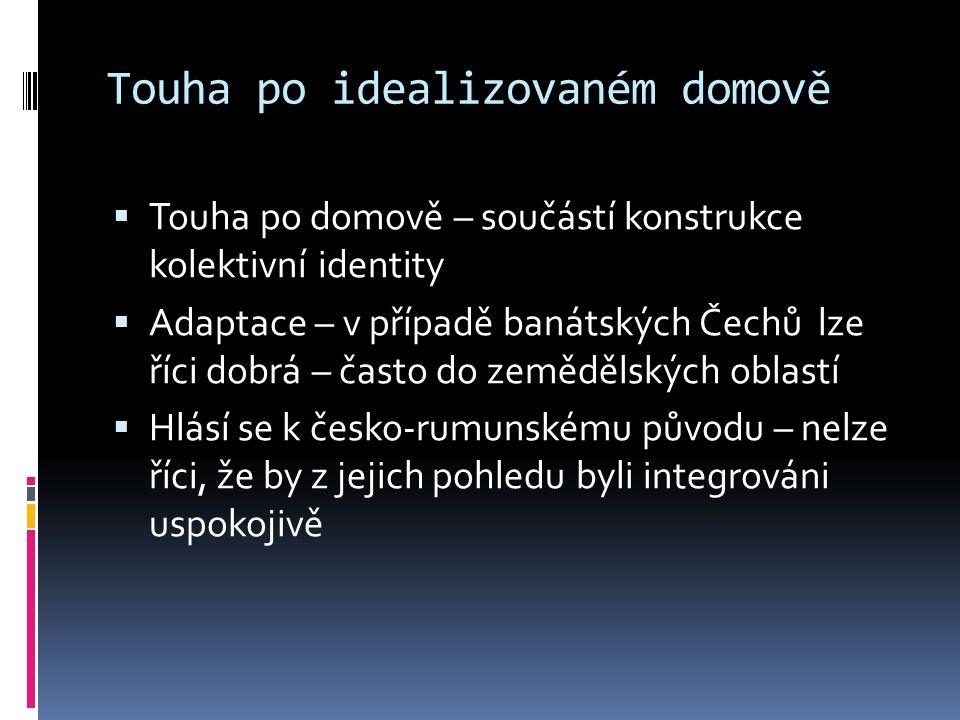 Touha po idealizovaném domově  Touha po domově – součástí konstrukce kolektivní identity  Adaptace – v případě banátských Čechů lze říci dobrá – čas