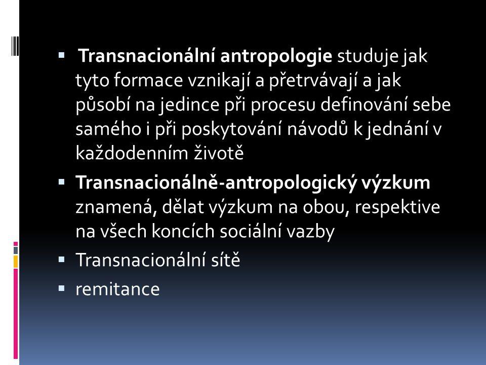  Transnacionální antropologie studuje jak tyto formace vznikají a přetrvávají a jak působí na jedince při procesu definování sebe samého i při poskytování návodů k jednání v každodenním životě  Transnacionálně-antropologický výzkum znamená, dělat výzkum na obou, respektive na všech koncích sociální vazby  Transnacionální sítě  remitance