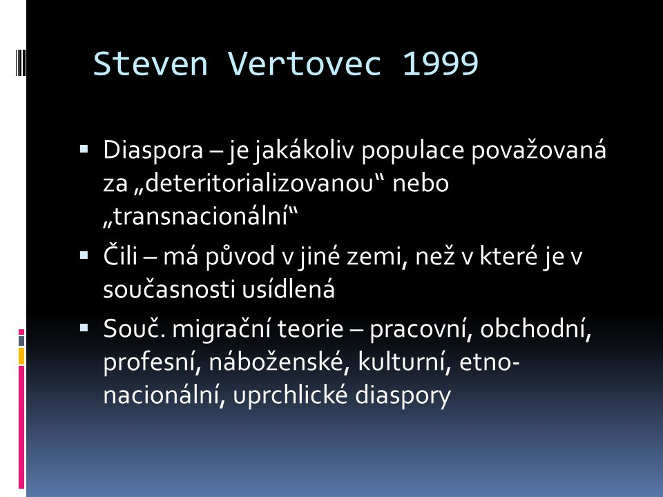 """Steven Vertovec 1999  Diaspora – je jakákoliv populace považovaná za """"deteritorializovanou nebo """"transnacionální  Čili – má původ v jiné zemi, než v které je v současnosti usídlená  Souč."""