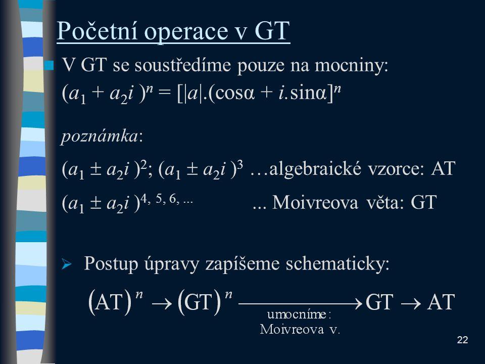 Početní operace v GT V GT se soustředíme pouze na mocniny: (a 1 + a 2 i ) n = [|a|.(cosα + i.sinα] n poznámka: (a 1  a 2 i ) 2 ; (a 1  a 2 i ) 3 …algebraické vzorce: AT (a 1  a 2 i ) 4, 5, 6,......