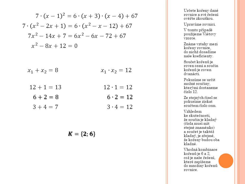 Určete kořeny dané rovnice a své řešení ověřte zkouškou. Upravíme rovnici. V tomto případě použijeme Viètovy vzorce. Známe vztahy mezi kořeny rovnice,