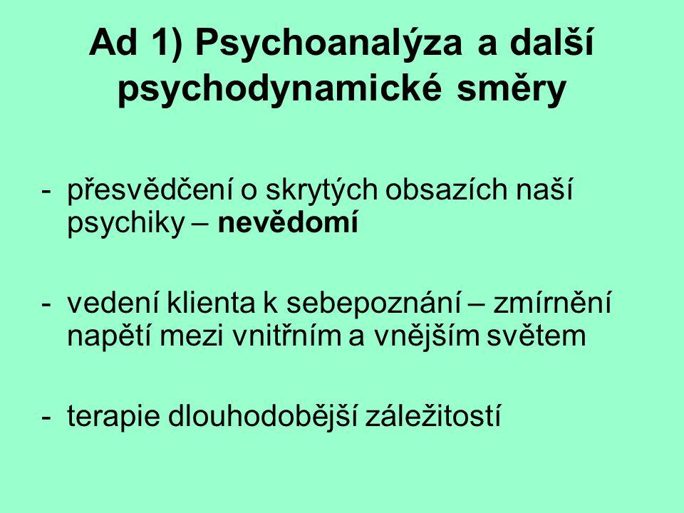 Ad 1) Psychoanalýza a další psychodynamické směry Tradiční/klasická psychoanalýza – Freud Novodobé psychoanalytické proudy – Kohut, Kernberg, Horneyová Jungova analytická psychologie Další Psychodynamické směry – Adler, Horneyová, Sulivan, Leuner,...