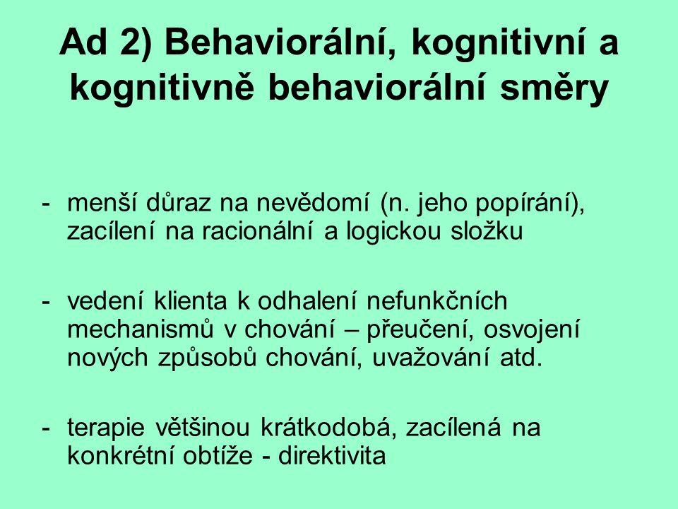 Ad 2) Behaviorální, kognitivní a kognitivně behaviorální směry Behaviorální terapie – Wolpe; nácvikové techniky Kognitivní terapie – Ellis, Beck; změna způsobu uvažování – zpochybňování iracionálních přesvědčení Kognitivně behaviorální terapie (KBT) – propojení výše uvedených