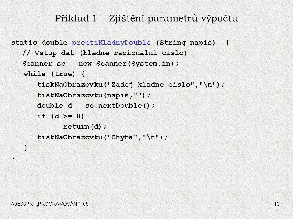 """A0B36PRI """"PROGRAMOVÁNÍ"""" 0610 Příklad 1 – Zjištění parametrů výpočtu static double prectiKladnyDouble (String napis) { // Vstup dat (kladne racionalni"""