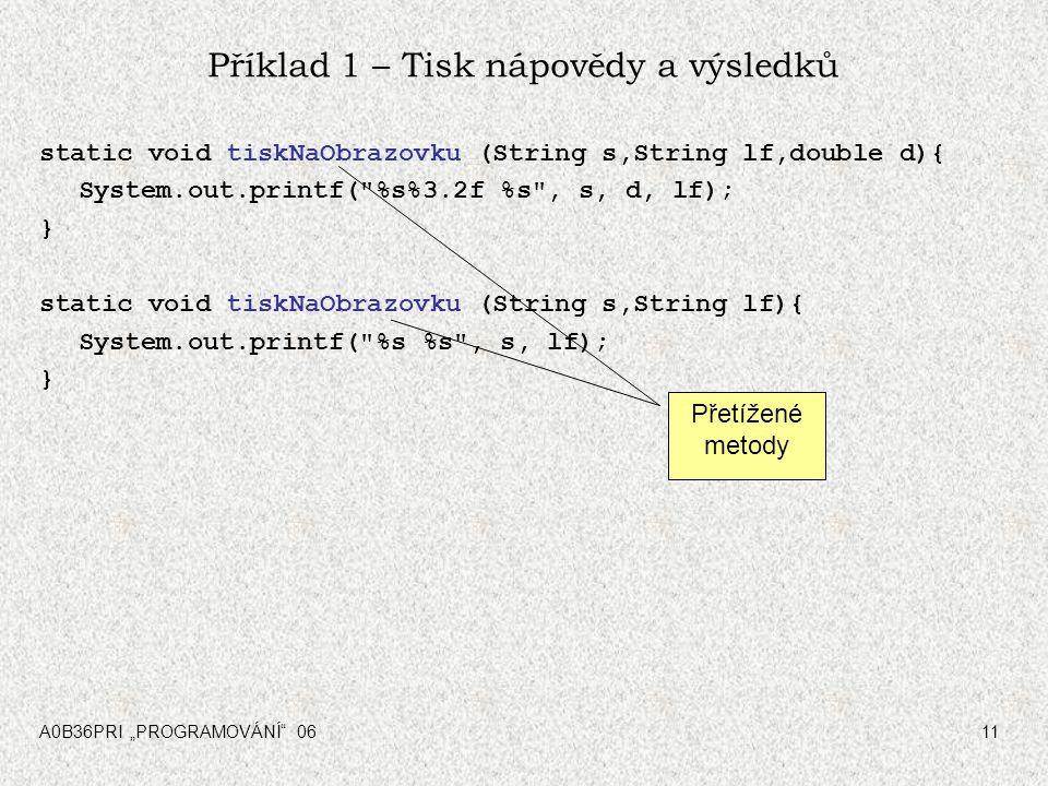 """A0B36PRI """"PROGRAMOVÁNÍ"""" 0611 Příklad 1 – Tisk nápovědy a výsledků static void tiskNaObrazovku (String s,String lf,double d){ System.out.printf("""