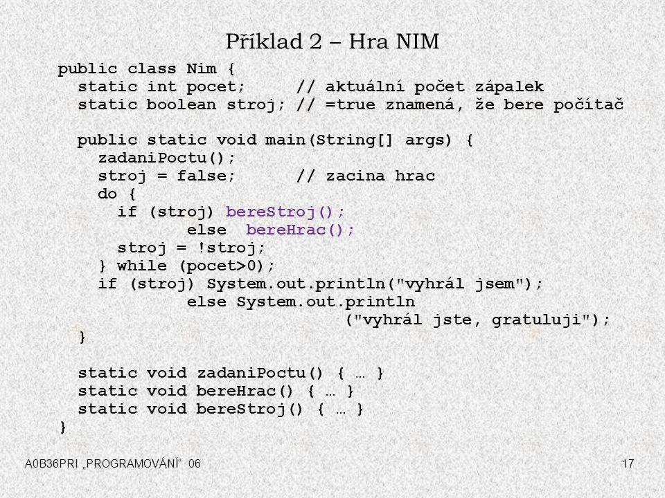 """A0B36PRI """"PROGRAMOVÁNÍ"""" 0617 Příklad 2 – Hra NIM public class Nim { static int pocet; // aktuální počet zápalek static boolean stroj; // =true znamená"""
