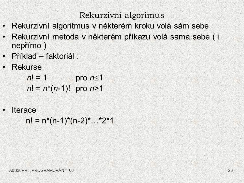 """A0B36PRI """"PROGRAMOVÁNÍ"""" 0623 Rekurzivní algorimus Rekurzivní algoritmus v některém kroku volá sám sebe Rekurzivní metoda v některém příkazu volá sama"""