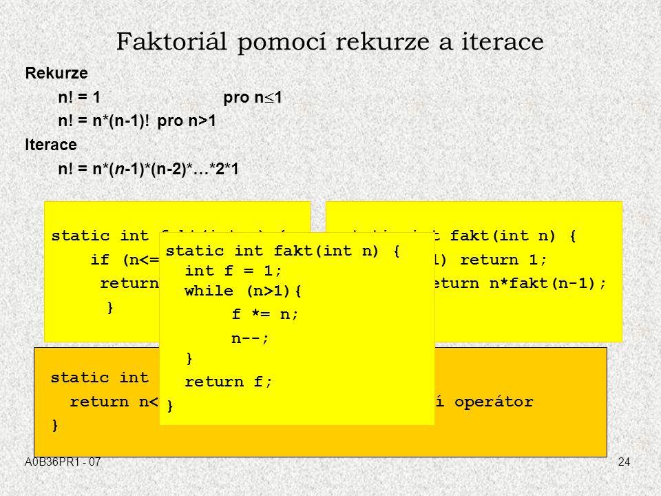 A0B36PR1 - 0724 Faktoriál pomocí rekurze a iterace Rekurze n! = 1 pro n  1 n! = n*(n-1)!pro n>1 Iterace n! = n*(n-1)*(n-2)*…*2*1 static int fakt(int
