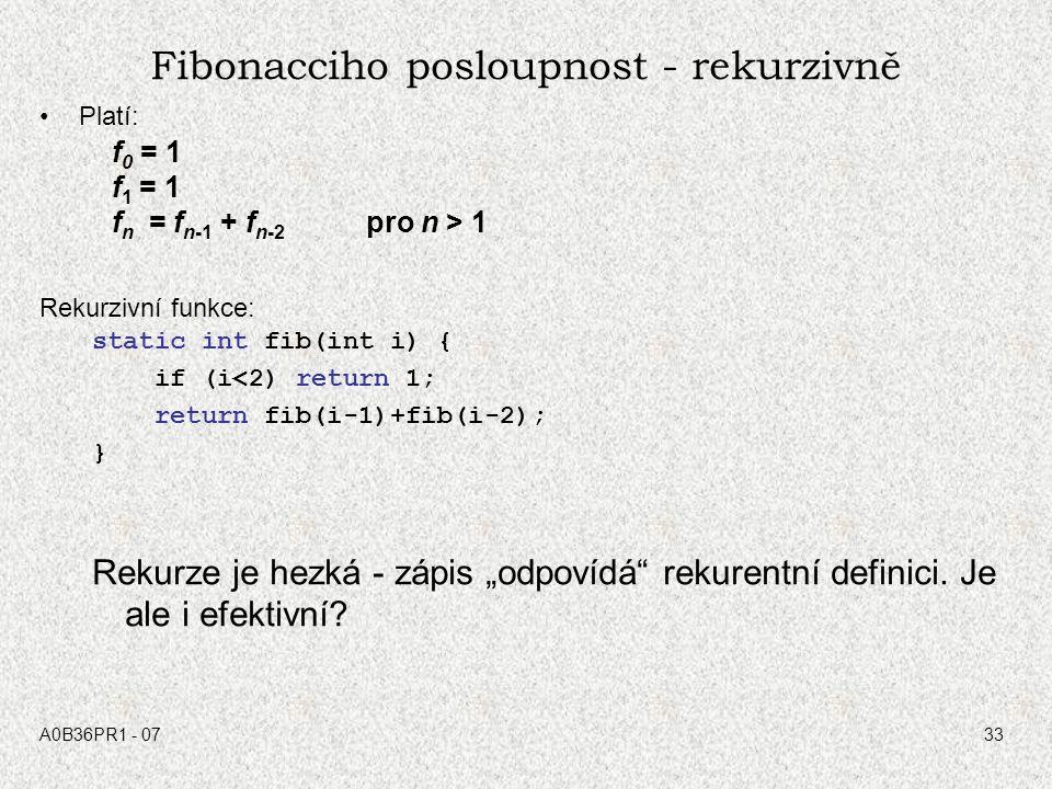 A0B36PR1 - 0733 Fibonacciho posloupnost - rekurzivně Platí: f 0 = 1 f 1 = 1 f n = f n-1 + f n-2 pro n > 1 Rekurzivní funkce: static int fib(int i) { i