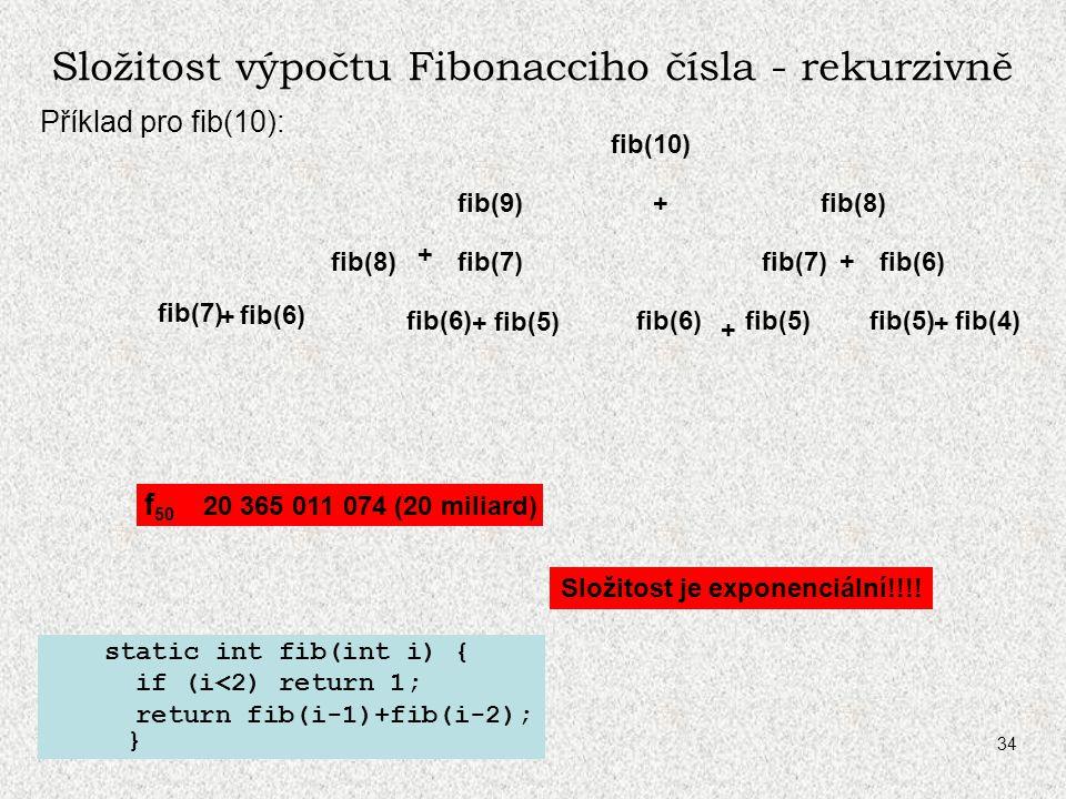 A0B36PR1 - 0734 Složitost výpočtu Fibonacciho čísla - rekurzivně Příklad pro fib(10): static int fib(int i) { if (i<2) return 1; return fib(i-1)+fib(i