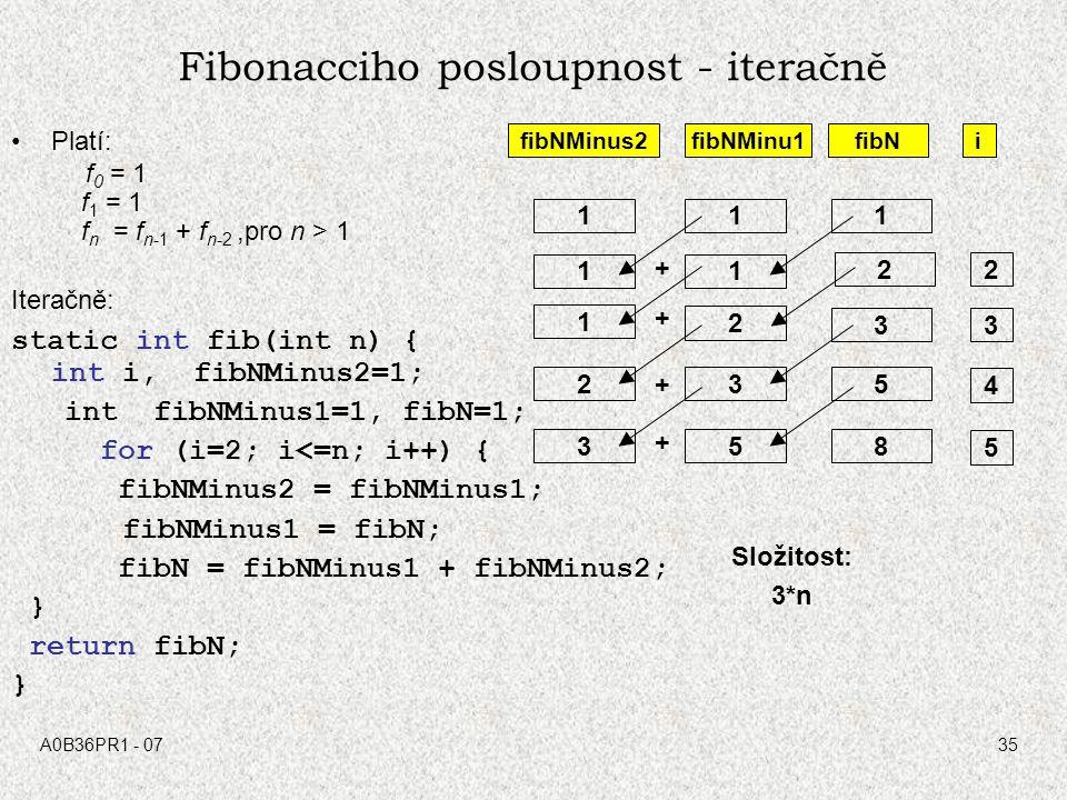 A0B36PR1 - 0735 Platí: f 0 = 1 f 1 = 1 f n = f n-1 + f n-2,pro n > 1 Iteračně: static int fib(int n) { int i, fibNMinus2=1; int fibNMinus1=1, fibN=1;