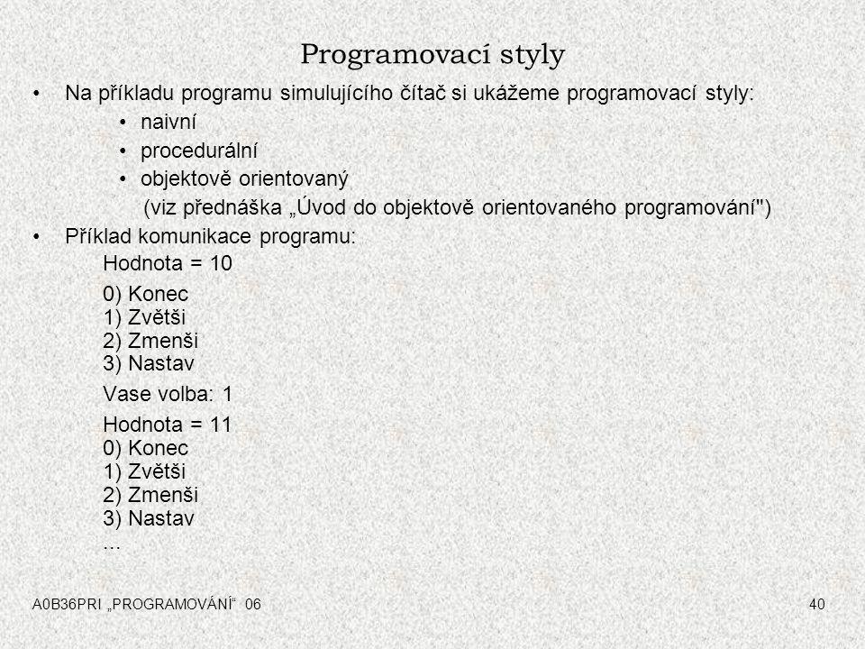 """A0B36PRI """"PROGRAMOVÁNÍ"""" 0640 Programovací styly Na příkladu programu simulujícího čítač si ukážeme programovací styly: naivní procedurální objektově o"""