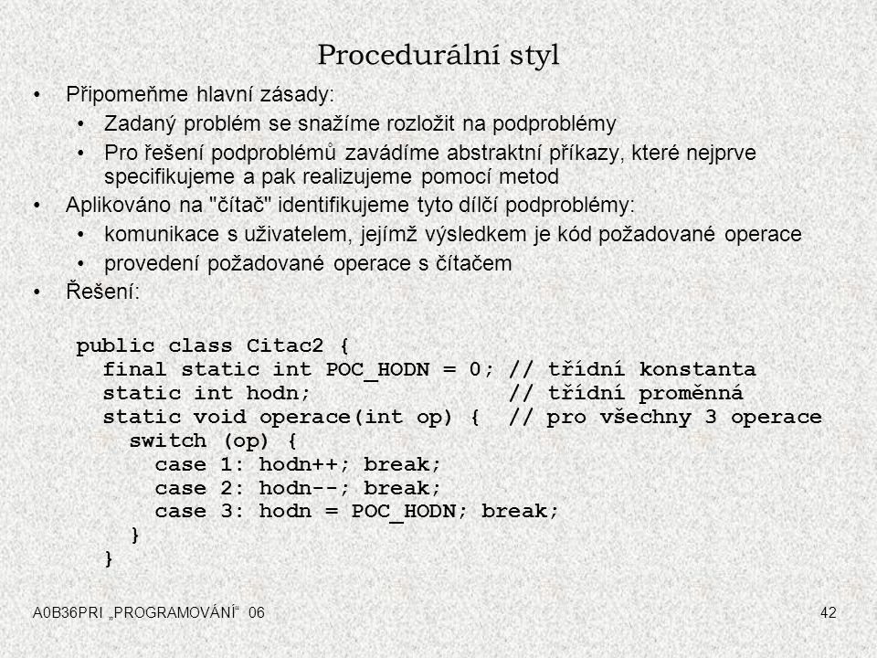 """A0B36PRI """"PROGRAMOVÁNÍ"""" 0642 Procedurální styl Připomeňme hlavní zásady: Zadaný problém se snažíme rozložit na podproblémy Pro řešení podproblémů zavá"""