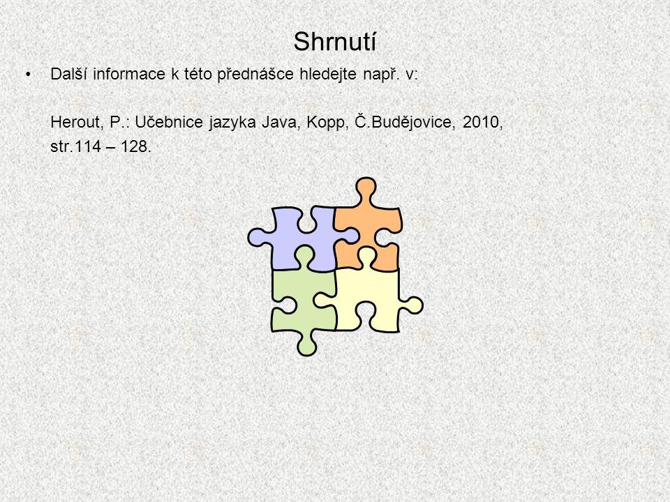 Shrnutí Další informace k této přednášce hledejte např. v: Herout, P.: Učebnice jazyka Java, Kopp, Č.Budějovice, 2010, str.114 – 128.