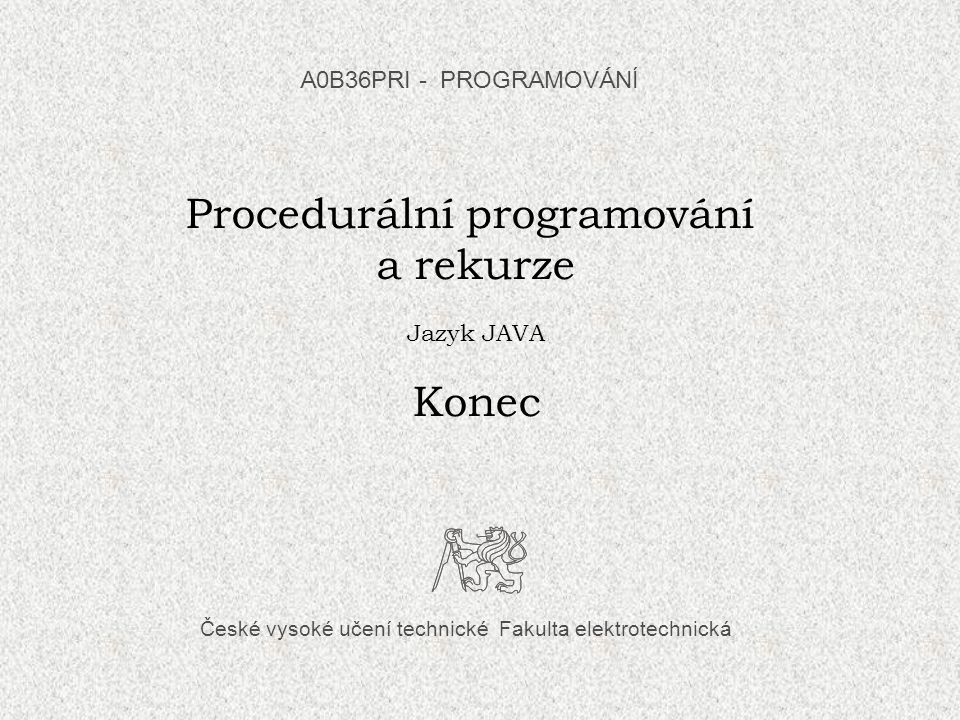 České vysoké učení technické Fakulta elektrotechnická Procedurální programování a rekurze Jazyk JAVA Konec A0B36PRI - PROGRAMOVÁN Í