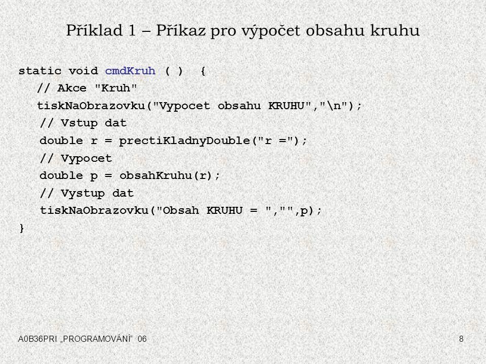 """A0B36PRI """"PROGRAMOVÁNÍ"""" 068 Příklad 1 – Příkaz pro výpočet obsahu kruhu static void cmdKruh ( ) { // Akce"""