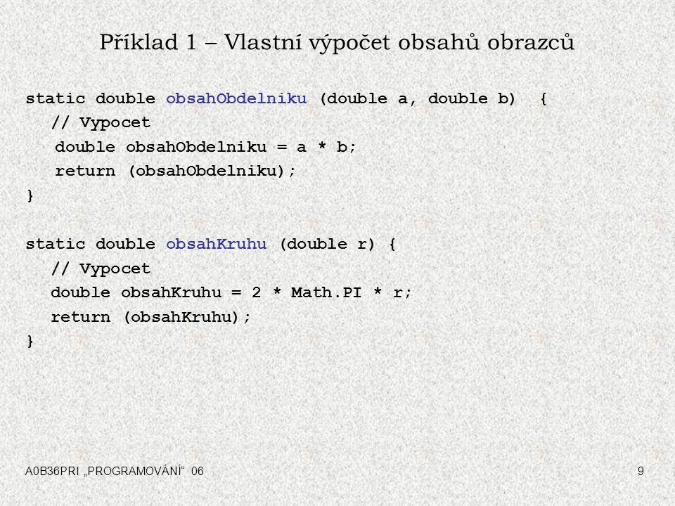 """A0B36PRI """"PROGRAMOVÁNÍ"""" 069 Příklad 1 – Vlastní výpočet obsahů obrazců static double obsahObdelniku (double a, double b) { // Vypocet double obsahObde"""