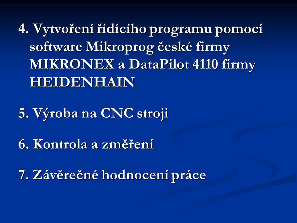 4. Vytvoření řídícího programu pomocí software Mikroprog české firmy MIKRONEX a DataPilot 4110 firmy HEIDENHAIN 5. Výroba na CNC stroji 6. Kontrola a