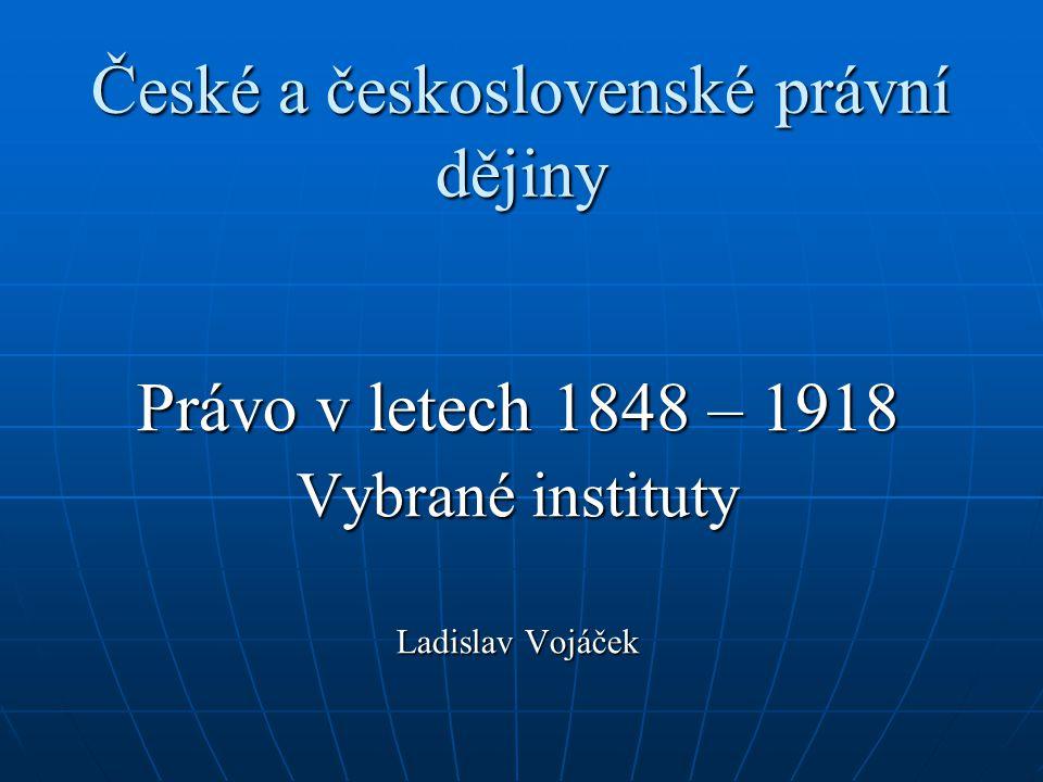 České a československé právní dějiny Právo v letech 1848 – 1918 Vybrané instituty Ladislav Vojáček