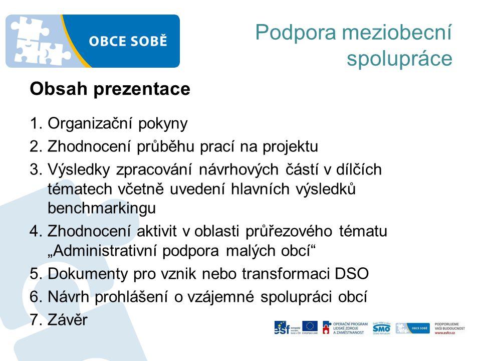 """Podpora meziobecní spolupráce 1.Organizační pokyny 2.Zhodnocení průběhu prací na projektu 3.Výsledky zpracování návrhových částí v dílčích tématech včetně uvedení hlavních výsledků benchmarkingu 4.Zhodnocení aktivit v oblasti průřezového tématu """"Administrativní podpora malých obcí 5.Dokumenty pro vznik nebo transformaci DSO 6.Návrh prohlášení o vzájemné spolupráci obcí 7.Závěr Obsah prezentace"""