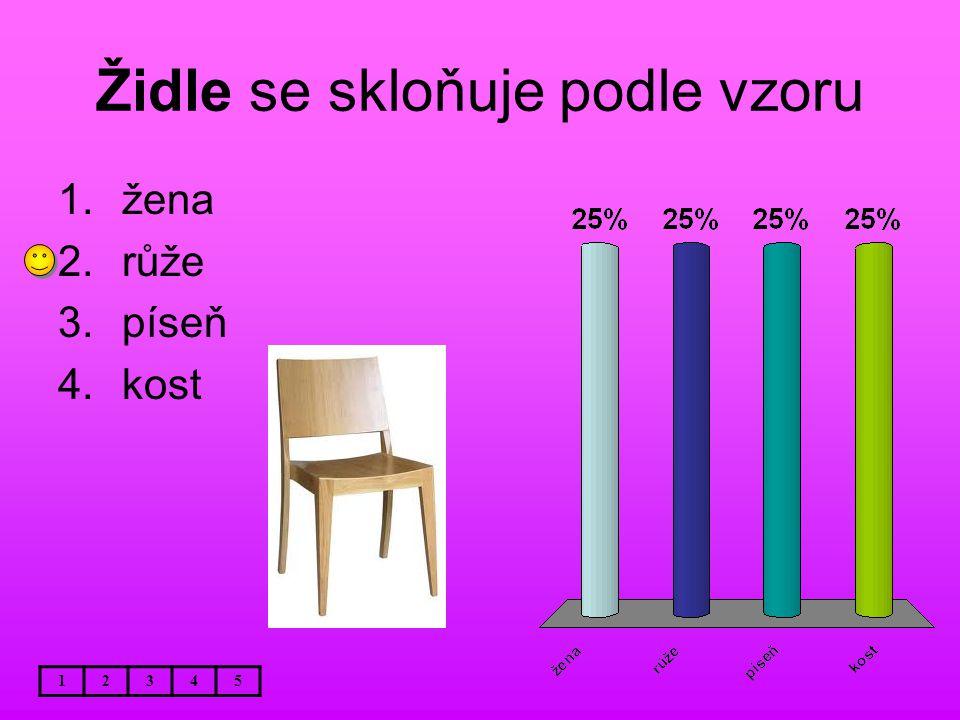 Židle se skloňuje podle vzoru 12345 1.žena 2.růže 3.píseň 4.kost