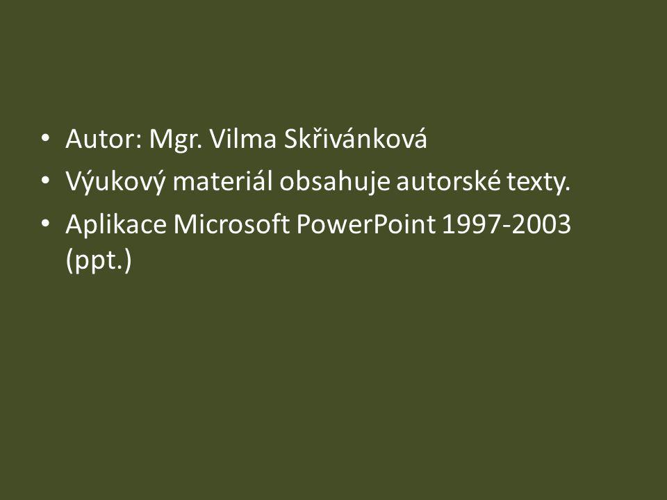 Autor: Mgr. Vilma Skřivánková Výukový materiál obsahuje autorské texty. Aplikace Microsoft PowerPoint 1997-2003 (ppt.)