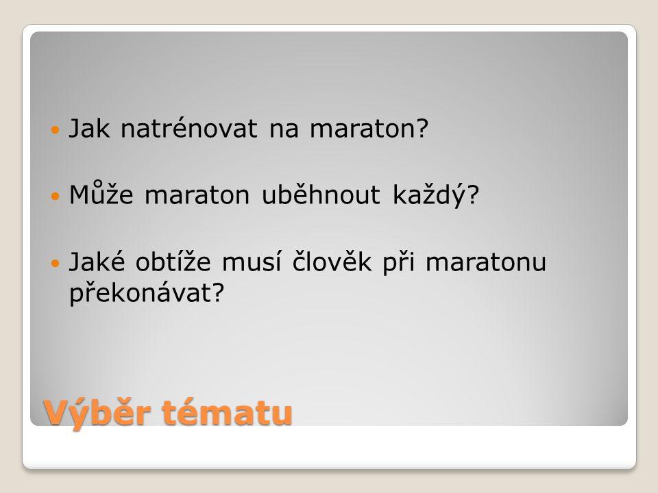Výběr tématu Jak natrénovat na maraton? Může maraton uběhnout každý? Jaké obtíže musí člověk při maratonu překonávat?