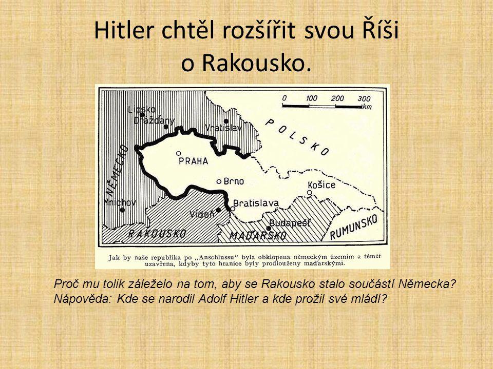 Hitler chtěl rozšířit svou Říši o Rakousko. Proč mu tolik záleželo na tom, aby se Rakousko stalo součástí Německa? Nápověda: Kde se narodil Adolf Hitl