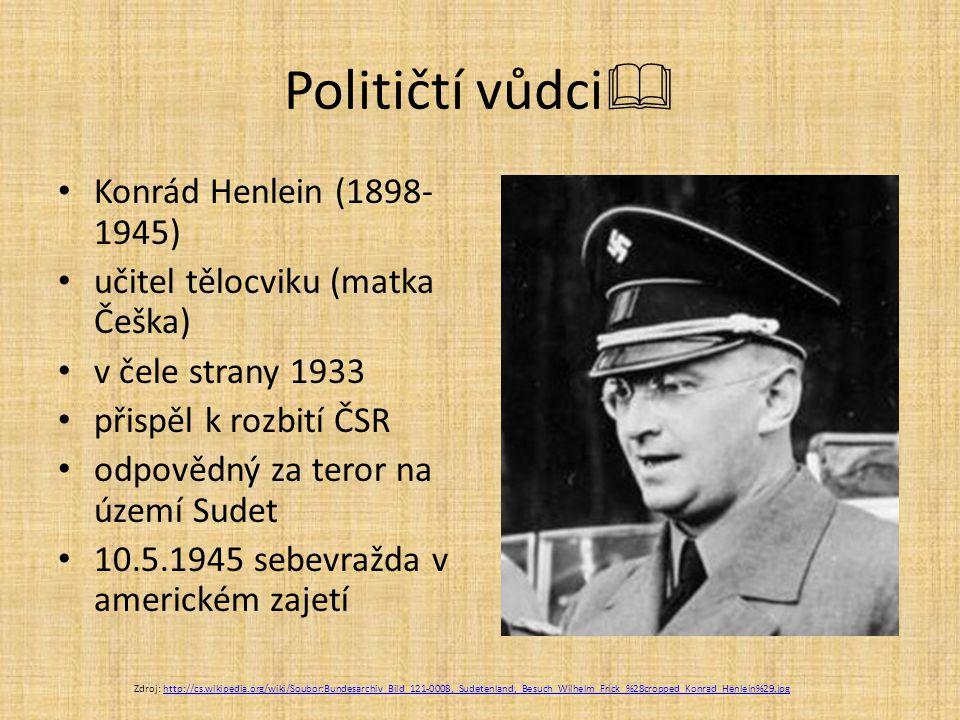 Političtí vůdci  Konrád Henlein (1898- 1945) učitel tělocviku (matka Češka) v čele strany 1933 přispěl k rozbití ČSR odpovědný za teror na území Sude