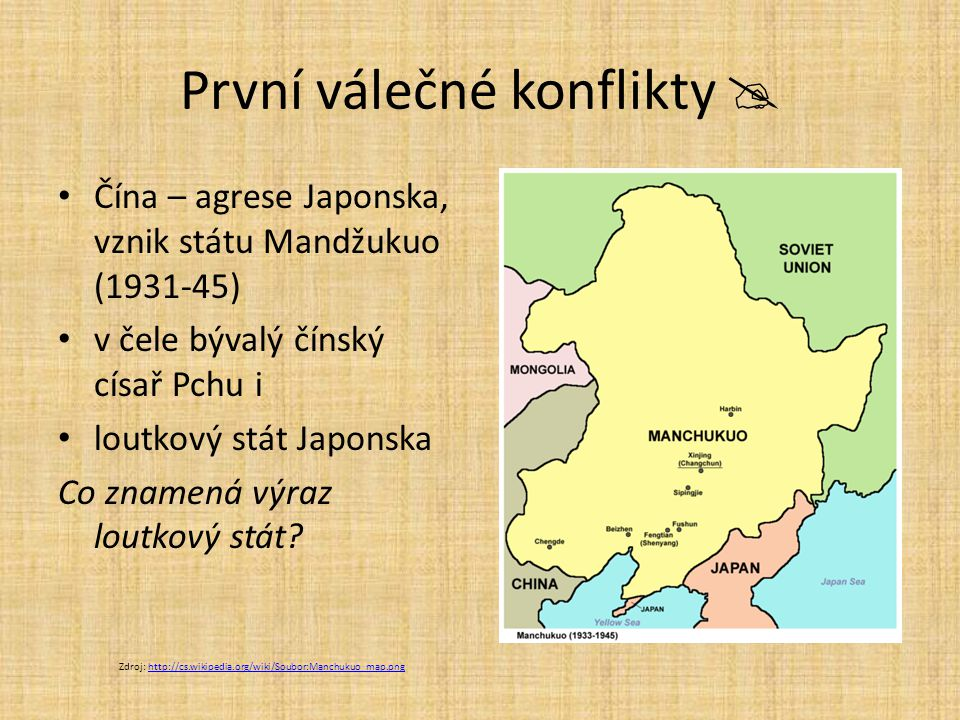 První válečné konflikty  Čína – agrese Japonska, vznik státu Mandžukuo (1931-45) v čele bývalý čínský císař Pchu i loutkový stát Japonska Co znamená