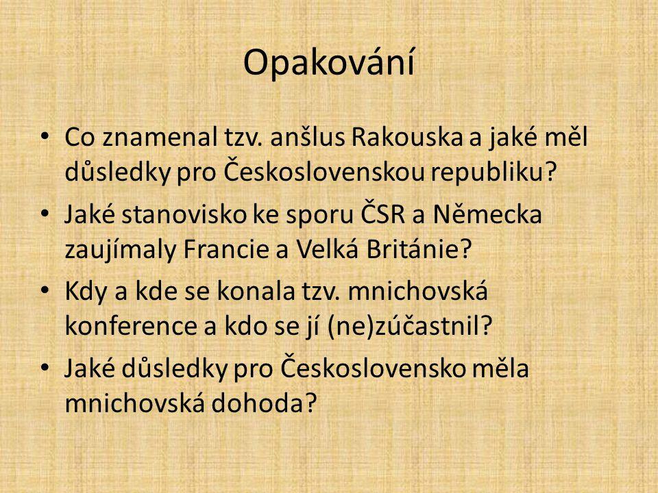 Opakování Co znamenal tzv. anšlus Rakouska a jaké měl důsledky pro Československou republiku? Jaké stanovisko ke sporu ČSR a Německa zaujímaly Francie