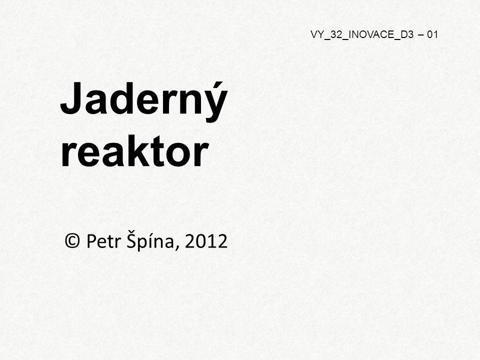 Jaderný reaktor © Petr Špína, 2012 VY_32_INOVACE_D3 – 01