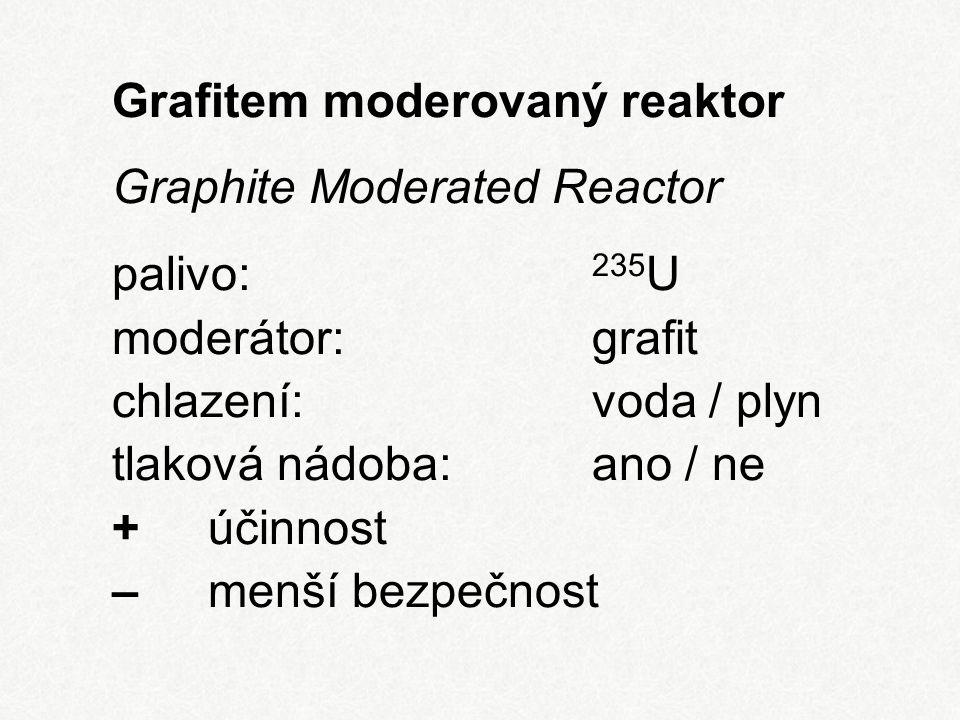 Grafitem moderovaný reaktor Graphite Moderated Reactor palivo: 235 U moderátor:grafit chlazení:voda / plyn tlaková nádoba:ano / ne + účinnost – menší