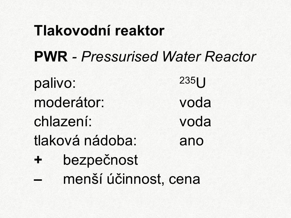 Tlakovodní reaktor PWR - Pressurised Water Reactor palivo: 235 U moderátor:voda chlazení:voda tlaková nádoba:ano + bezpečnost – menší účinnost, cena