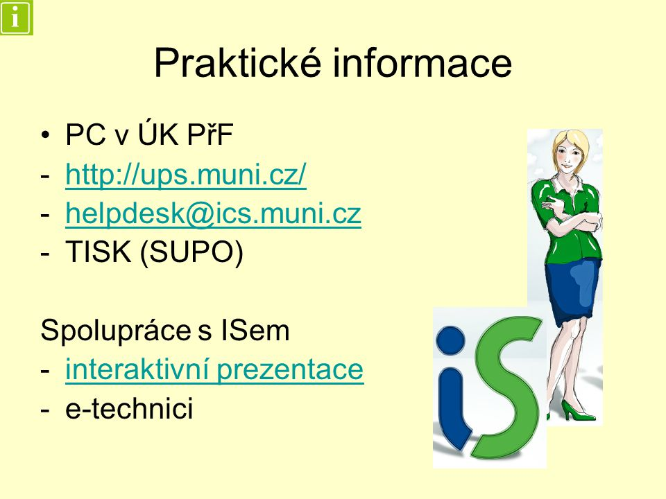 Praktické informace PC v ÚK PřF -http://ups.muni.cz/http://ups.muni.cz/ -helpdesk@ics.muni.czhelpdesk@ics.muni.cz -TISK (SUPO) Spolupráce s ISem -interaktivní prezentaceinteraktivní prezentace -e-technici