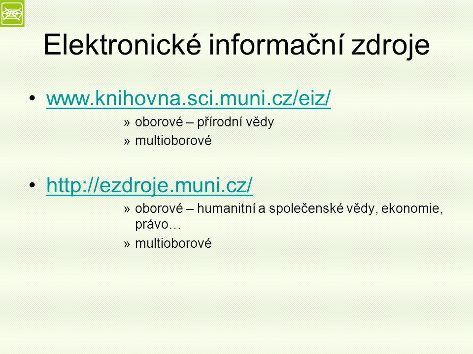 Elektronické informační zdroje www.knihovna.sci.muni.cz/eiz/ »oborové – přírodní vědy »multioborové http://ezdroje.muni.cz/ »oborové – humanitní a společenské vědy, ekonomie, právo… »multioborové