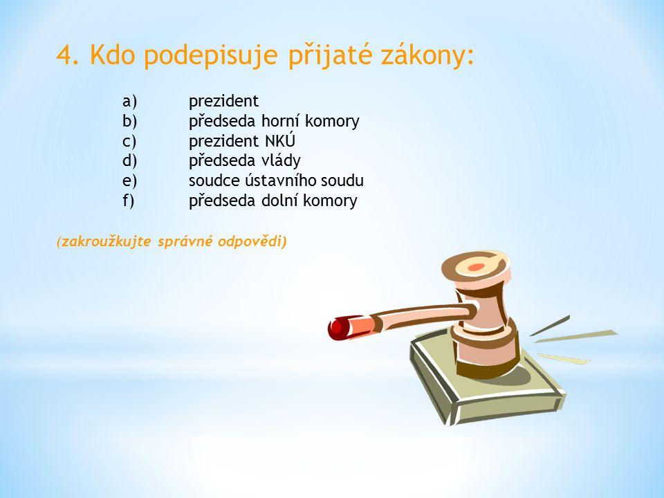 4. Kdo podepisuje přijaté zákony: a)prezident b)předseda horní komory c)prezident NKÚ d)předseda vlády e)soudce ústavního soudu f)předseda dolní komor