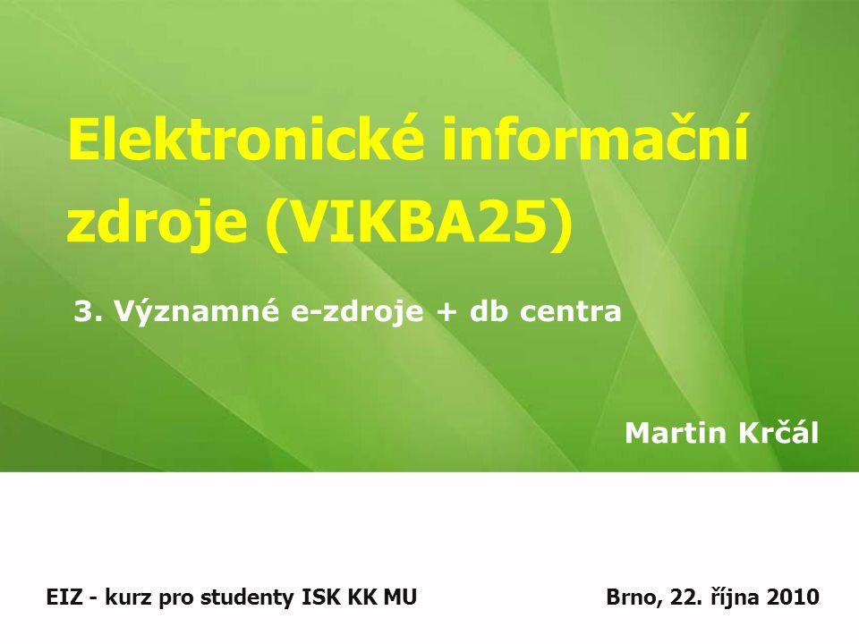 Elektronické informační zdroje (VIKBA25) Martin Krčál EIZ - kurz pro studenty ISK KK MUBrno, 22. října 2010 3. Významné e-zdroje + db centra