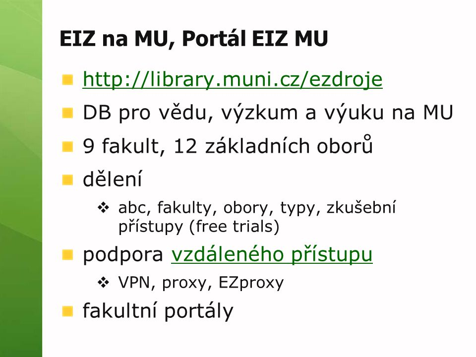 EIZ na MU, Portál EIZ MU http://library.muni.cz/ezdroje DB pro vědu, výzkum a výuku na MU 9 fakult, 12 základních oborů dělení  abc, fakulty, obory, typy, zkušební přístupy (free trials) podpora vzdáleného přístupuvzdáleného přístupu  VPN, proxy, EZproxy fakultní portály