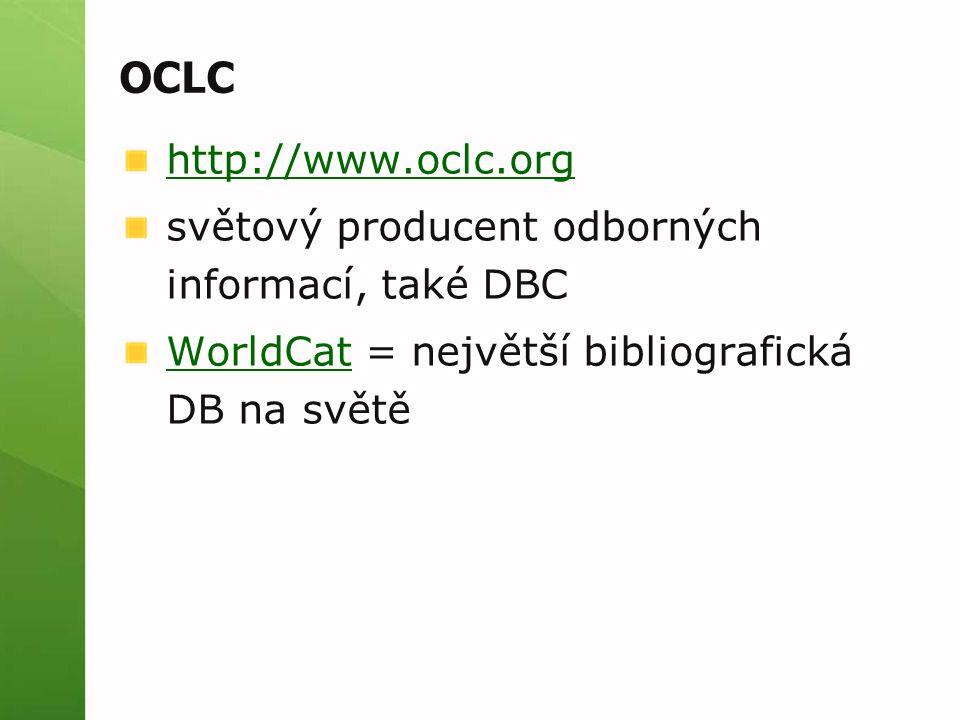 OCLC http://www.oclc.org světový producent odborných informací, také DBC WorldCatWorldCat = největší bibliografická DB na světě