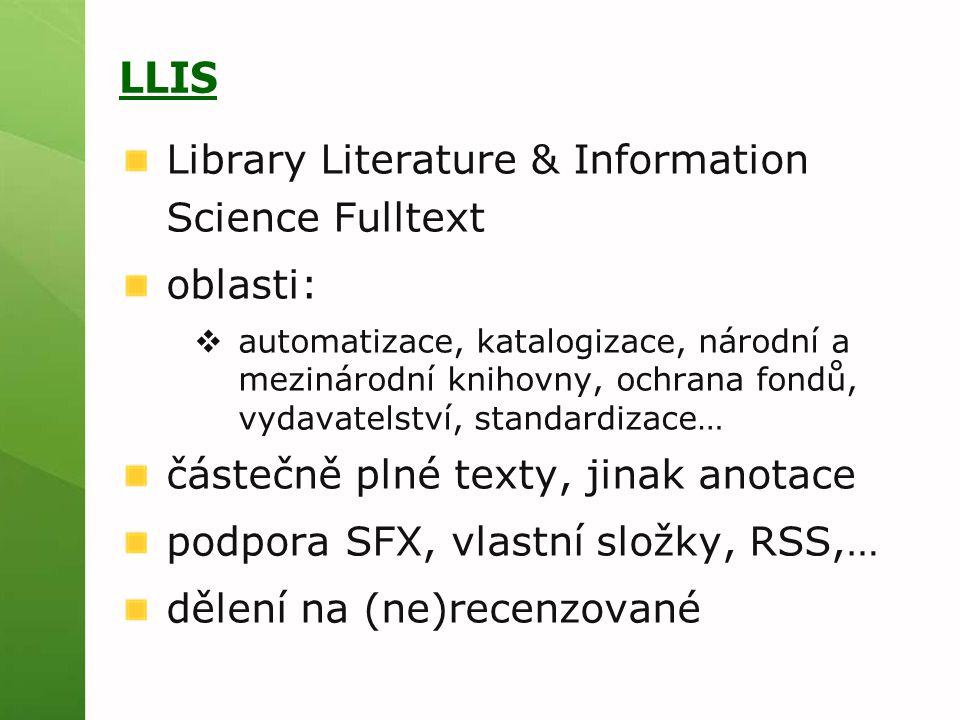 LLIS Library Literature & Information Science Fulltext oblasti:  automatizace, katalogizace, národní a mezinárodní knihovny, ochrana fondů, vydavatelství, standardizace… částečně plné texty, jinak anotace podpora SFX, vlastní složky, RSS,… dělení na (ne)recenzované
