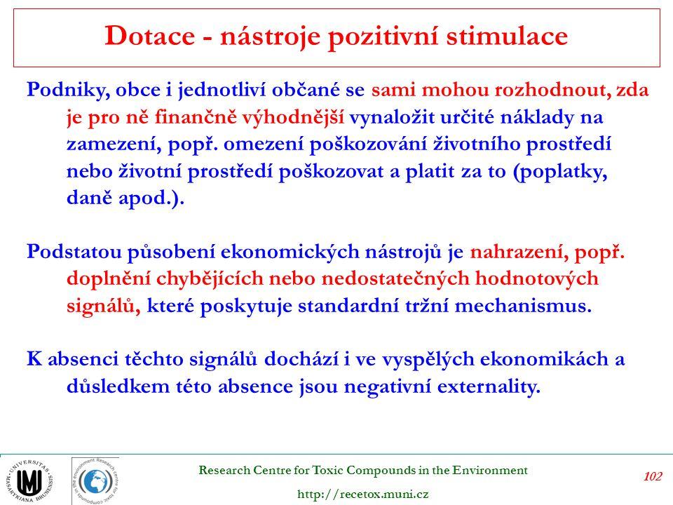 103 Research Centre for Toxic Compounds in the Environment http://recetox.muni.cz Internalizace požadavků životního prostředí do nákladové kalkulace a rozhodovacího procesu znečišťovatelů prostřednictvím ekonomických nástrojů přináší výhody, které spočívají v:  minimalizaci celkových společenských nákladů nutných na dosažení stanovených environmentálních efektů (nepůsobí plošně, ale přihlížejí k různým nákladům jednotlivých subjektů na zamezení znečištění),  podněcování subjektů k ekonomicky optimálnímu snižování znečištění (nikoli pouze ke splnění nařízených norem a limitů),  minimalizaci nároků na státní administrativu (neboť působí v rámci hry tržních sil) a díky tomu snížení nákladů, omezení nebezpečí korupce ap.;  vytváření dodatečného zdroje prostředků na ochranu prostředí.