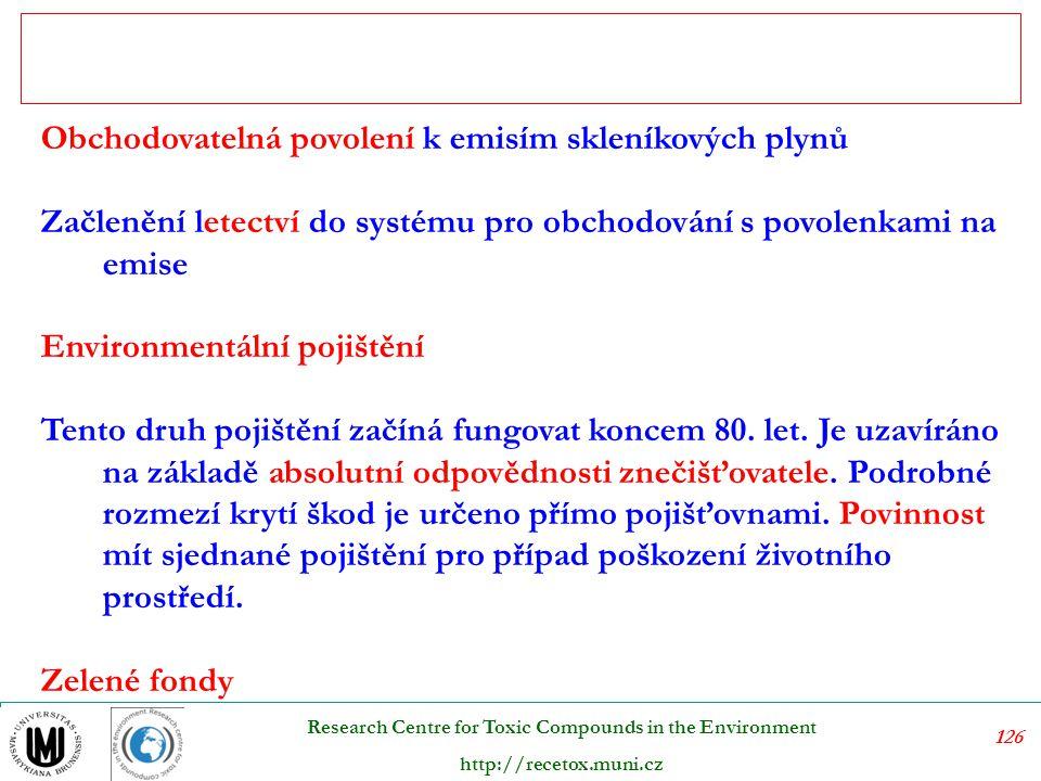 126 Research Centre for Toxic Compounds in the Environment http://recetox.muni.cz Obchodovatelná povolení k emisím skleníkových plynů Začlenění letectví do systému pro obchodování s povolenkami na emise Environmentální pojištění Tento druh pojištění začíná fungovat koncem 80.
