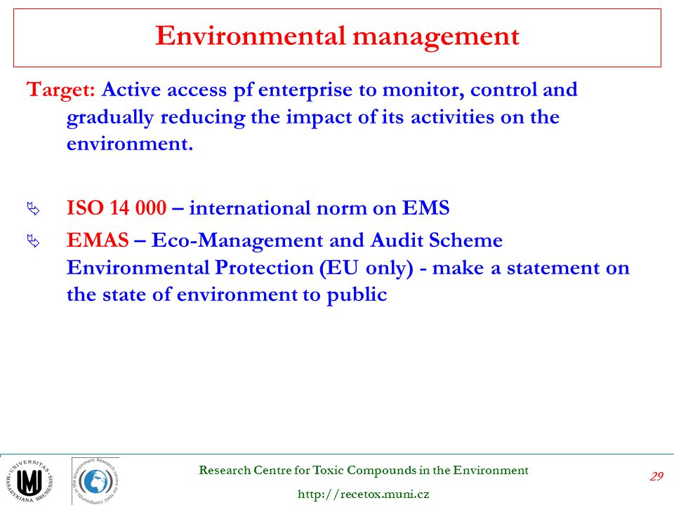 30 Research Centre for Toxic Compounds in the Environment http://recetox.muni.cz Main principles of EMS Environmental - environmental aspects of organisation activities Management - creating conditions for the achievement of common goals - a modification of the control system, the principle of continuous improvement System - system approach - considering the interaction between an organization and external environment