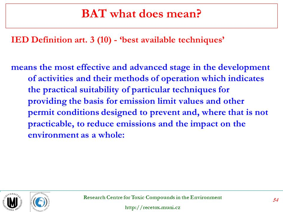 54 Research Centre for Toxic Compounds in the Environment http://recetox.muni.cz BAT what does mean? IED Definition art. 3 (10) - 'best available tech